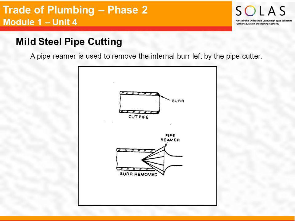 Trade of Plumbing – Phase 2 Module 1 – Unit 4 Mild Steel Pipe Cutting A pipe reamer is used to remove the internal burr left by the pipe cutter.