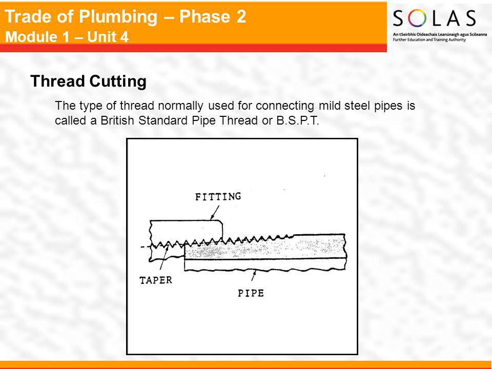 Trade of Plumbing – Phase 2 Module 1 – Unit 4 Thread Cutting The type of thread normally used for connecting mild steel pipes is called a British Standard Pipe Thread or B.S.P.T.