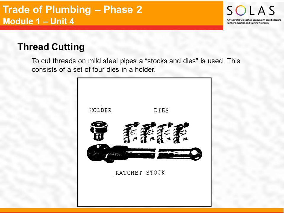 Trade of Plumbing – Phase 2 Module 1 – Unit 4 Thread Cutting To cut threads on mild steel pipes a stocks and dies is used.