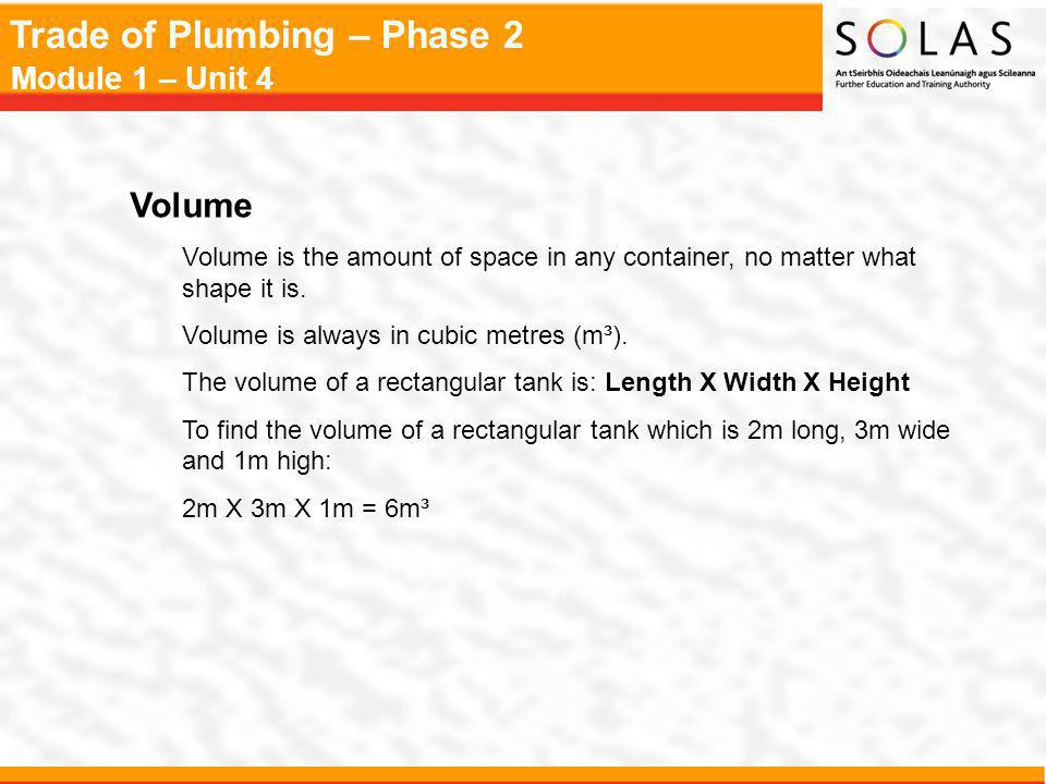 Trade of Plumbing – Phase 2 Module 1 – Unit 4 Volume Volume is the amount of space in any container, no matter what shape it is.