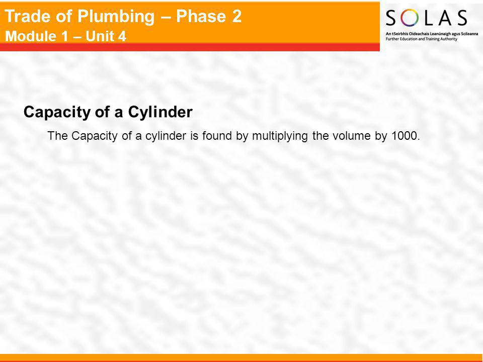 Trade of Plumbing – Phase 2 Module 1 – Unit 4 Capacity of a Cylinder The Capacity of a cylinder is found by multiplying the volume by 1000.