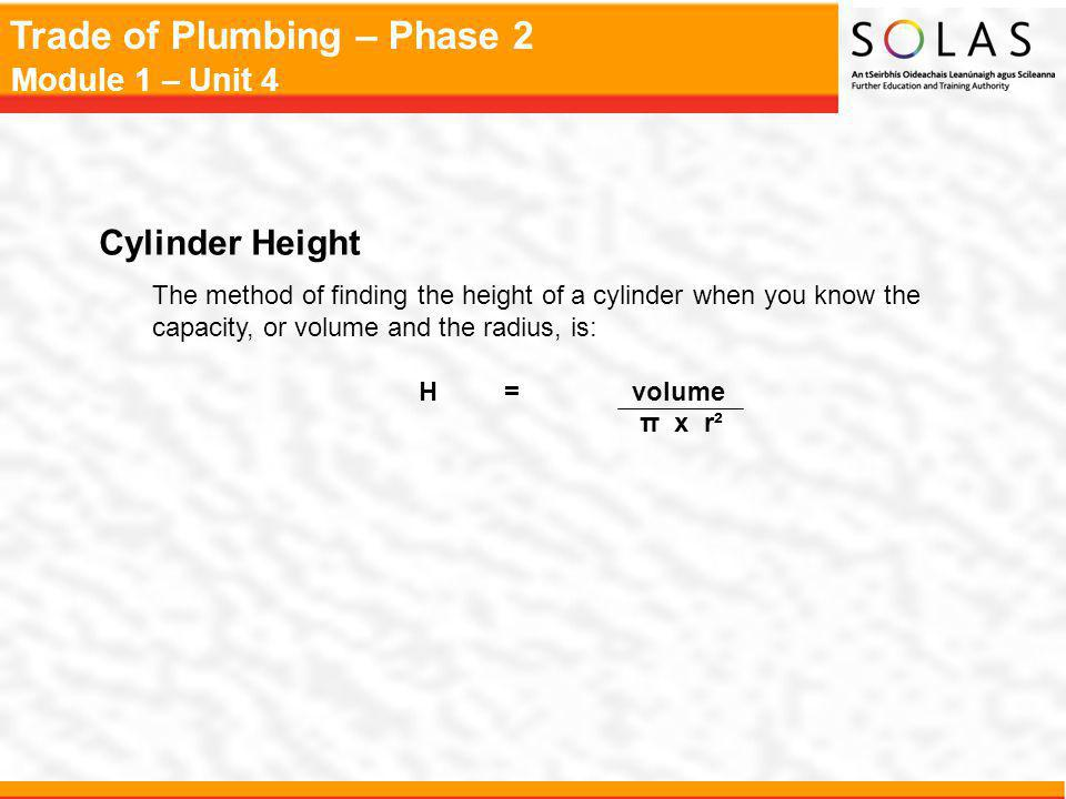 Trade of Plumbing – Phase 2 Module 1 – Unit 4 Cylinder Height The method of finding the height of a cylinder when you know the capacity, or volume and the radius, is: H =volume π x r²