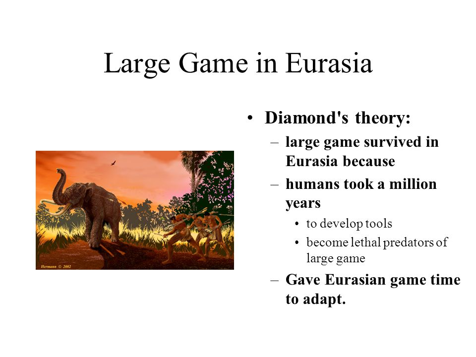 Large Game in Eurasia Diamond s theory: –large game survived in Eurasia because –humans took a million years to develop tools become lethal predators of large game –Gave Eurasian game time to adapt.