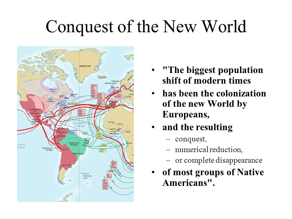 Conquest of the New World The biggest population shift of modern times has been the colonization of the new World by Europeans, and the resulting –conquest, –numerical reduction, –or complete disappearance of most groups of Native Americans .