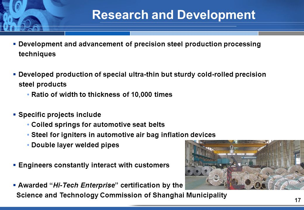 17 Development and advancement of precision steel production processing techniques Developed production of special ultra-thin but sturdy cold-rolled precision steel products Ratio of width to thickness of 10,000 times Specific projects include Coiled springs for automotive seat belts Steel for igniters in automotive air bag inflation devices Double layer welded pipes Engineers constantly interact with customers Awarded Hi-Tech Enterprise certification by the Science and Technology Commission of Shanghai Municipality Research and Development
