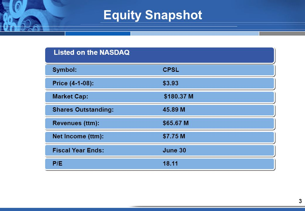 3 Equity Snapshot Listed on the NASDAQ Symbol:CPSL Price (4-1-08):$3.93 Market Cap:$180.37 M Shares Outstanding:45.89 M Revenues (ttm):$65.67 M Net Income (ttm):$7.75 M Fiscal Year Ends:June 30 P/E18.11