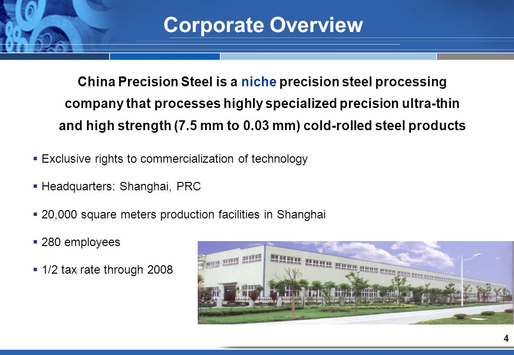 4 Corporate Overview China Precision Steel is a niche precision steel processing company that processes highly specialized precision ultra-thin and high strength (7.5 mm to 0.03 mm) cold-rolled steel products Exclusive rights to commercialization of technology Headquarters: Shanghai, PRC 20,000 square meters production facilities in Shanghai 280 employees 1/2 tax rate through 2008