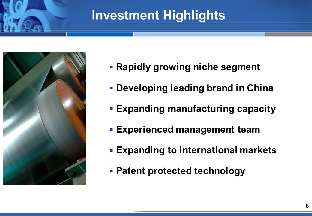 6 Investment Highlights Rapidly growing niche segment Developing leading brand in China Expanding manufacturing capacity Experienced management team Expanding to international markets Patent protected technology