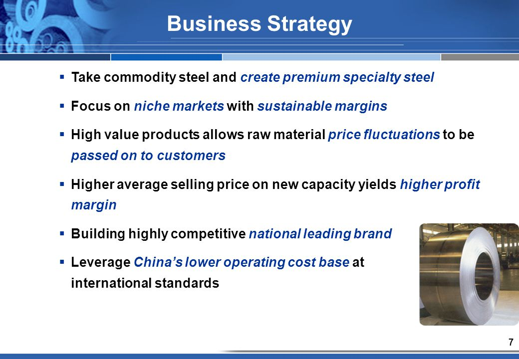 7 Take commodity steel and create premium specialty steel Focus on niche markets with sustainable margins High value products allows raw material price fluctuations to be passed on to customers Higher average selling price on new capacity yields higher profit margin Building highly competitive national leading brand Leverage Chinas lower operating cost base at international standards Business Strategy
