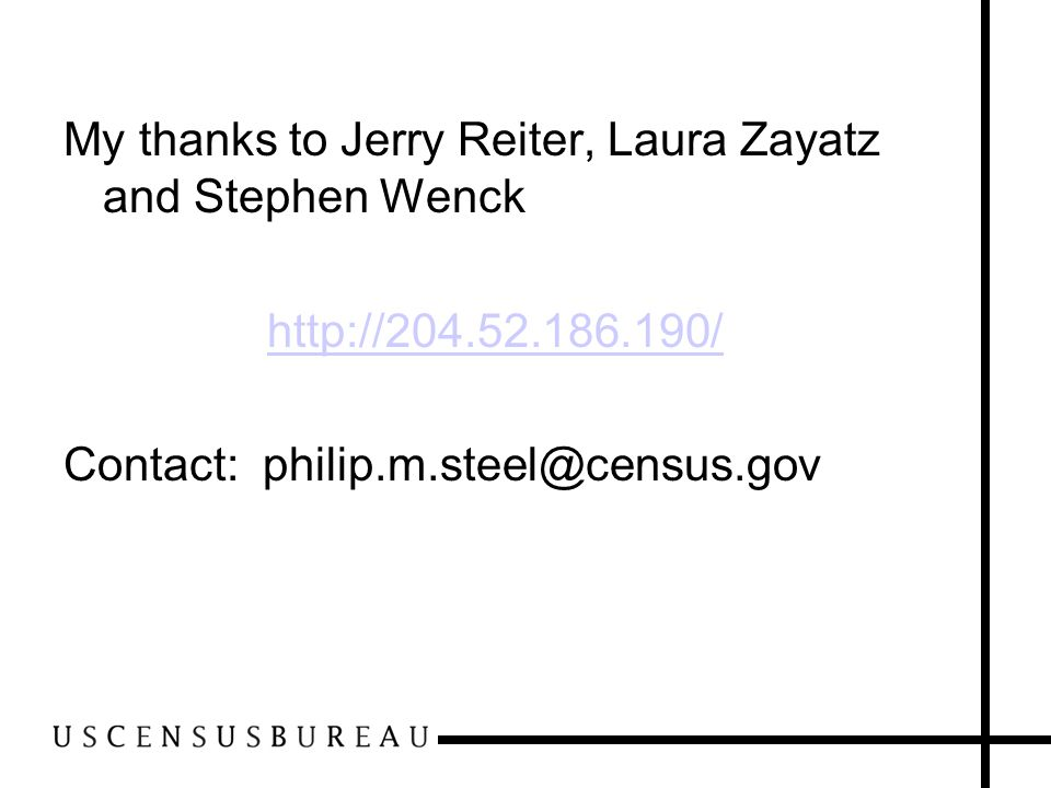 My thanks to Jerry Reiter, Laura Zayatz and Stephen Wenck http://204.52.186.190/ Contact: philip.m.steel@census.gov