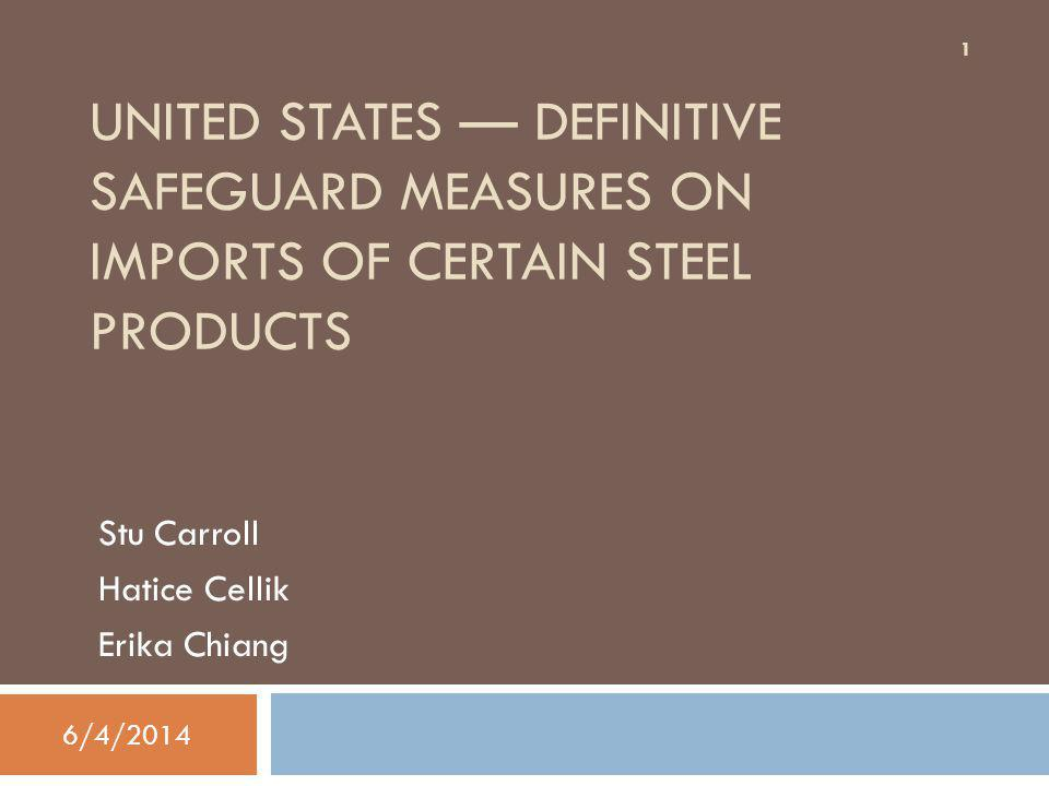 UNITED STATES DEFINITIVE SAFEGUARD MEASURES ON IMPORTS OF CERTAIN STEEL PRODUCTS Stu Carroll Hatice Cellik Erika Chiang 1 6/4/2014