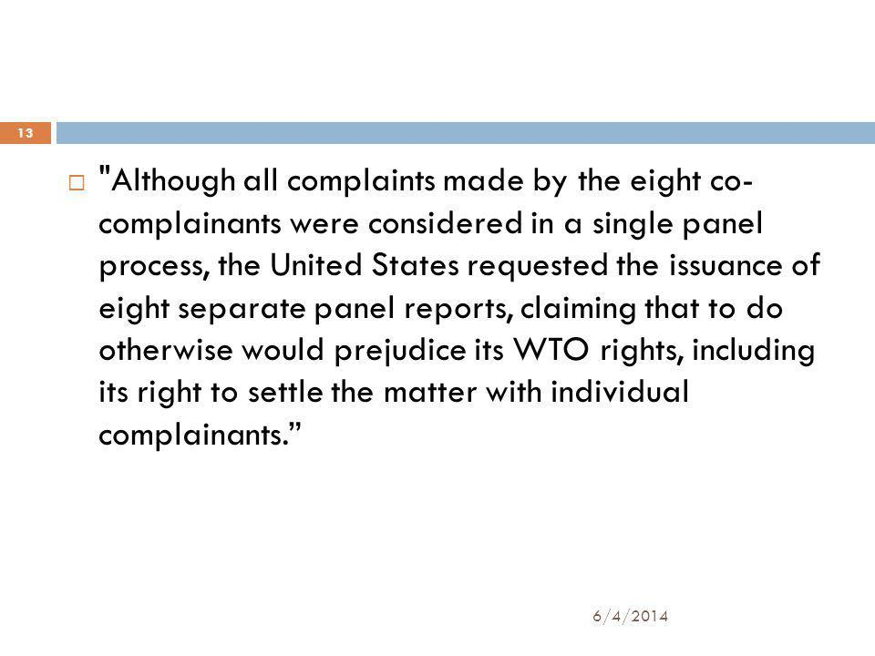 13 Although all complaints made by the eight co- complainants were considered in a single panel process, the United States requested the issuance of eight separate panel reports, claiming that to do otherwise would prejudice its WTO rights, including its right to settle the matter with individual complainants.