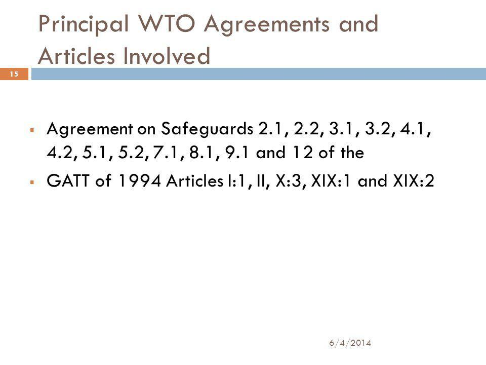 Principal WTO Agreements and Articles Involved Agreement on Safeguards 2.1, 2.2, 3.1, 3.2, 4.1, 4.2, 5.1, 5.2, 7.1, 8.1, 9.1 and 12 of the GATT of 1994 Articles I:1, II, X:3, XIX:1 and XIX:2 15 6/4/2014