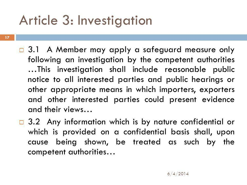 Article 3: Investigation 3.1 A Member may apply a safeguard measure only following an investigation by the competent authorities …This investigation shall include reasonable public notice to all interested parties and public hearings or other appropriate means in which importers, exporters and other interested parties could present evidence and their views… 3.2 Any information which is by nature confidential or which is provided on a confidential basis shall, upon cause being shown, be treated as such by the competent authorities… 17 6/4/2014
