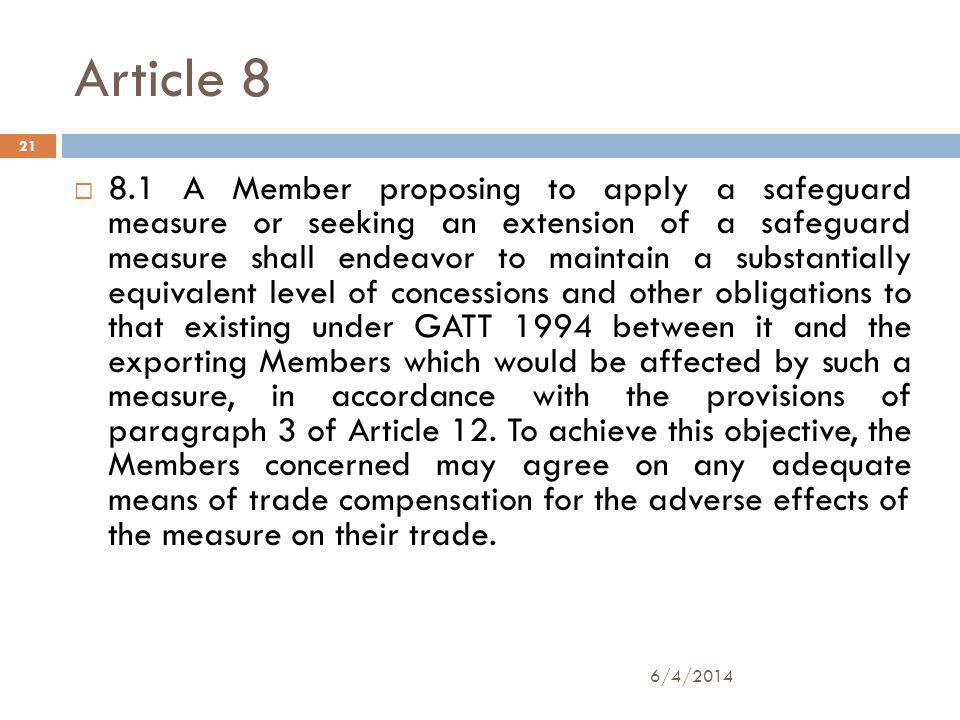 Article 8 8.1 A Member proposing to apply a safeguard measure or seeking an extension of a safeguard measure shall endeavor to maintain a substantially equivalent level of concessions and other obligations to that existing under GATT 1994 between it and the exporting Members which would be affected by such a measure, in accordance with the provisions of paragraph 3 of Article 12.
