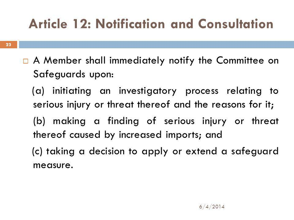 Article 12: Notification and Consultation A Member shall immediately notify the Committee on Safeguards upon: (a) initiating an investigatory process relating to serious injury or threat thereof and the reasons for it; (b) making a finding of serious injury or threat thereof caused by increased imports; and (c) taking a decision to apply or extend a safeguard measure.