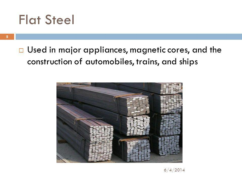 Flat Steel Used in major appliances, magnetic cores, and the construction of automobiles, trains, and ships 5 6/4/2014