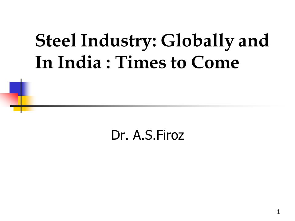 1 Steel Industry: Globally and In India : Times to Come Dr. A.S.Firoz