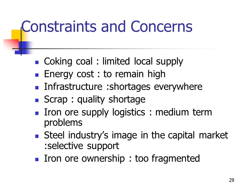 29 Constraints and Concerns Coking coal : limited local supply Energy cost : to remain high Infrastructure :shortages everywhere Scrap : quality shortage Iron ore supply logistics : medium term problems Steel industrys image in the capital market :selective support Iron ore ownership : too fragmented