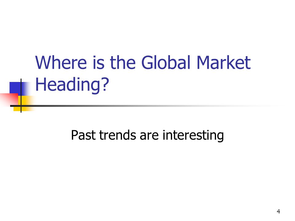 4 Where is the Global Market Heading Past trends are interesting