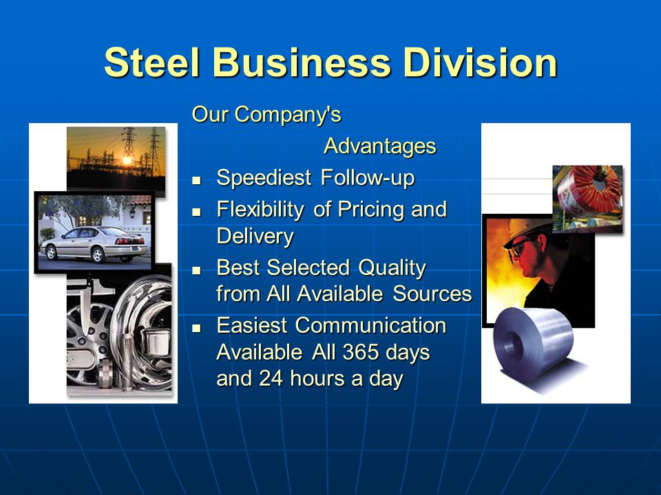 Steel Business Division Our Company s Advantages Speediest Follow-up Speediest Follow-up Flexibility of Pricing and Delivery Flexibility of Pricing and Delivery Best Selected Quality from All Available Sources Best Selected Quality from All Available Sources Easiest Communication Available All 365 days and 24 hours a day Easiest Communication Available All 365 days and 24 hours a day
