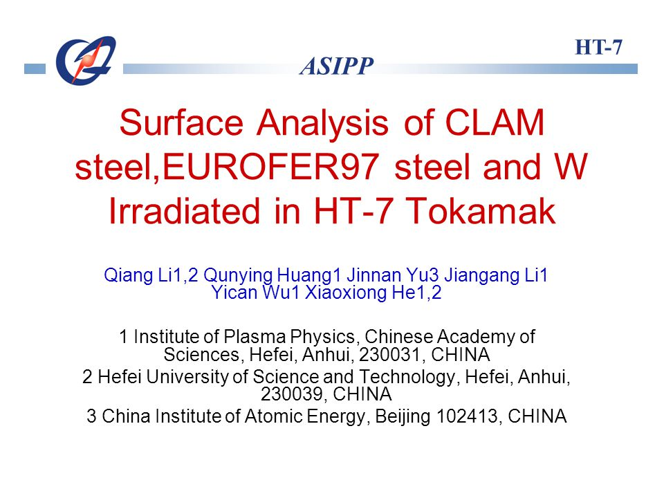 HT-7 ASIPP Surface Analysis of CLAM steel,EUROFER97 steel and W Irradiated in HT-7 Tokamak Qiang Li1,2 Qunying Huang1 Jinnan Yu3 Jiangang Li1 Yican Wu1 Xiaoxiong He1,2 1 Institute of Plasma Physics, Chinese Academy of Sciences, Hefei, Anhui, 230031, CHINA 2 Hefei University of Science and Technology, Hefei, Anhui, 230039, CHINA 3 China Institute of Atomic Energy, Beijing 102413, CHINA