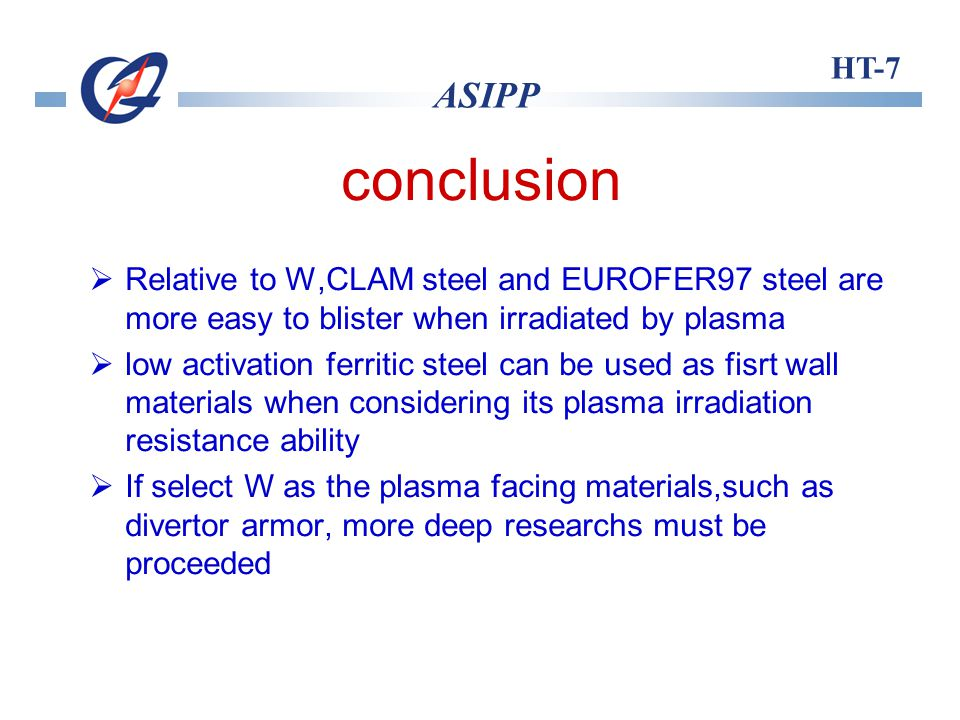 HT-7 ASIPP conclusion Relative to W,CLAM steel and EUROFER97 steel are more easy to blister when irradiated by plasma low activation ferritic steel can be used as fisrt wall materials when considering its plasma irradiation resistance ability If select W as the plasma facing materials,such as divertor armor, more deep researchs must be proceeded