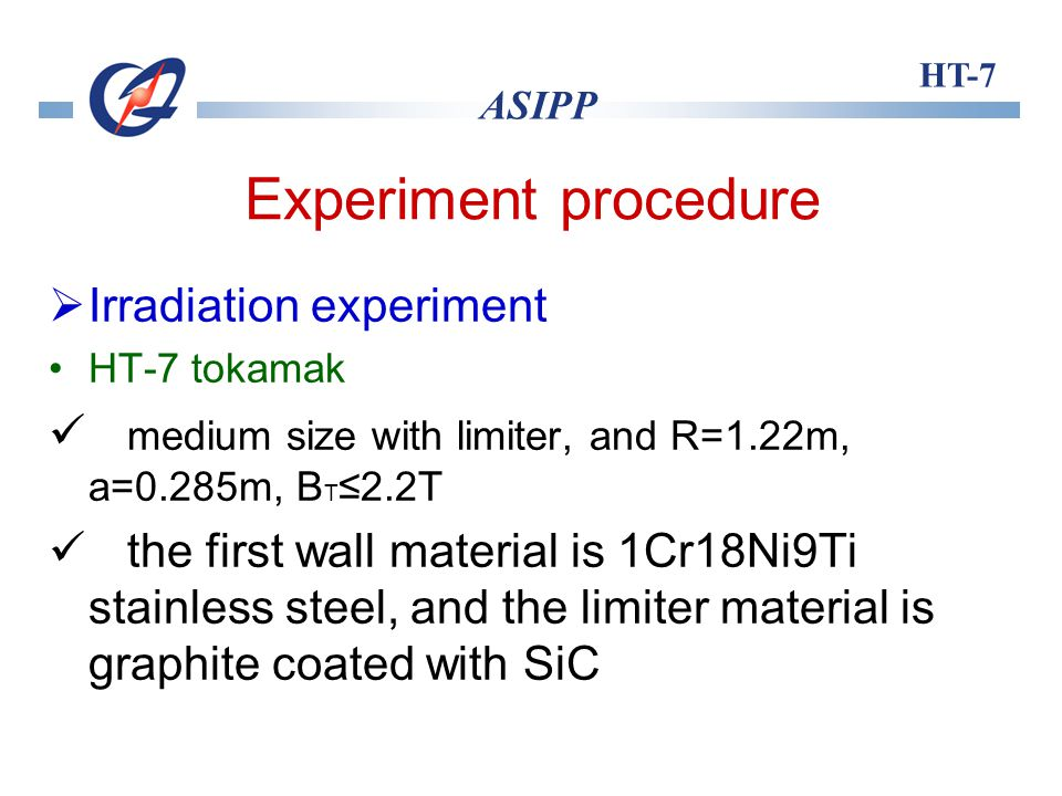 HT-7 ASIPP Experiment procedure Irradiation experiment HT-7 tokamak medium size with limiter, and R=1.22m, a=0.285m, B T 2.2T the first wall material is 1Cr18Ni9Ti stainless steel, and the limiter material is graphite coated with SiC