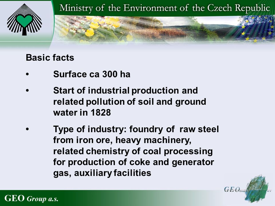 Basic facts Surface ca 300 ha Start of industrial production and related pollution of soil and ground water in 1828 Type of industry: foundry of raw steel from iron ore, heavy machinery, related chemistry of coal processing for production of coke and generator gas, auxiliary facilities