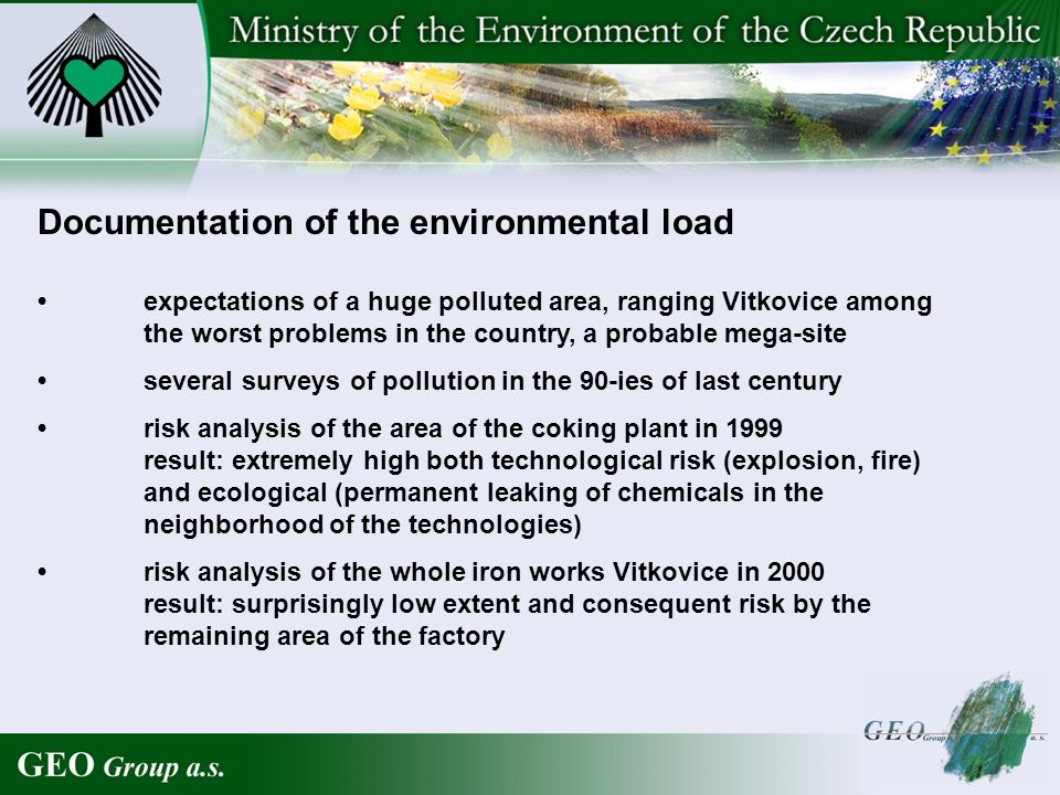 Documentation of the environmental load expectations of a huge polluted area, ranging Vitkovice among the worst problems in the country, a probable mega-site several surveys of pollution in the 90-ies of last century risk analysis of the area of the coking plant in 1999 result: extremely high both technological risk (explosion, fire) and ecological (permanent leaking of chemicals in the neighborhood of the technologies) risk analysis of the whole iron works Vitkovice in 2000 result: surprisingly low extent and consequent risk by the remaining area of the factory