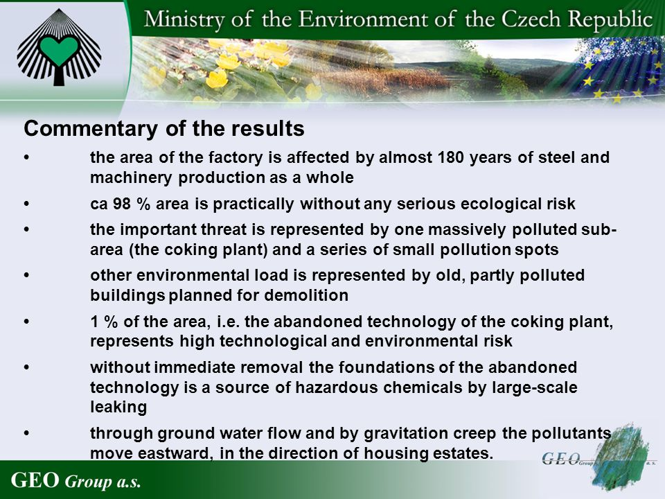 Commentary of the results the area of the factory is affected by almost 180 years of steel and machinery production as a whole ca 98 % area is practically without any serious ecological risk the important threat is represented by one massively polluted sub- area (the coking plant) and a series of small pollution spots other environmental load is represented by old, partly polluted buildings planned for demolition 1 % of the area, i.e.