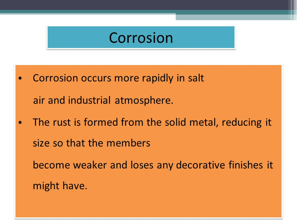 Corrosion occurs more rapidly in salt air and industrial atmosphere.