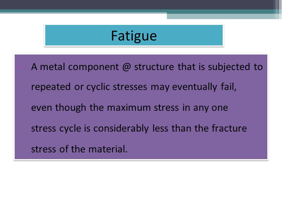 A metal structure that is subjected to repeated or cyclic stresses may eventually fail, even though the maximum stress in any one stress cycle is considerably less than the fracture stress of the material.