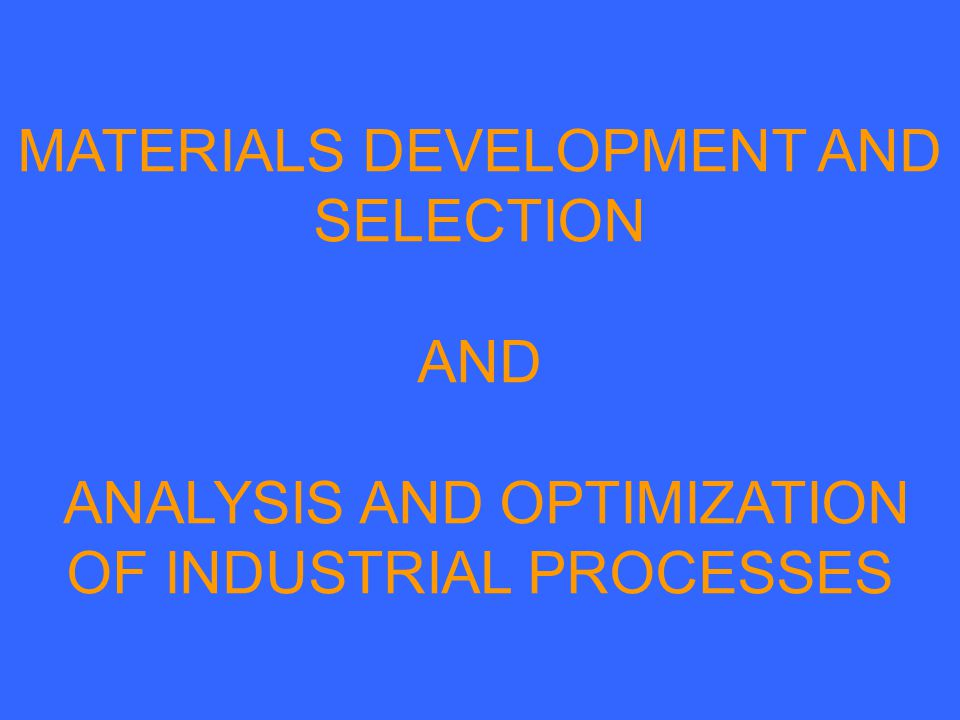 MATERIALS DEVELOPMENT AND SELECTION AND ANALYSIS AND OPTIMIZATION OF INDUSTRIAL PROCESSES