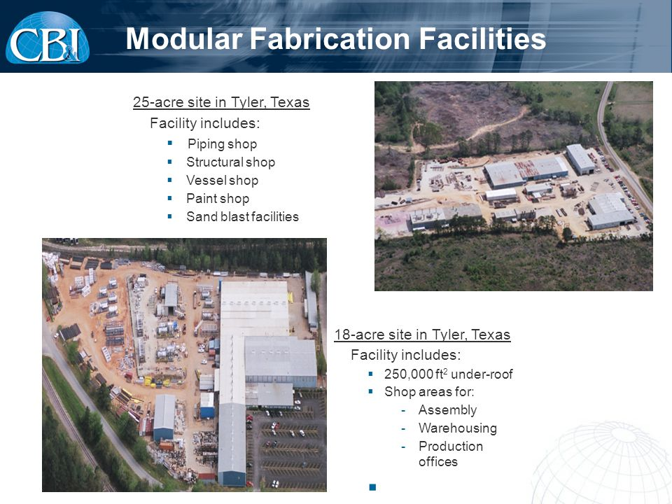 25-acre site in Tyler, Texas Facility includes: Piping shop Structural shop Vessel shop Paint shop Sand blast facilities Modular Fabrication Facilities 18-acre site in Tyler, Texas Facility includes: 250,000 ft 2 under-roof Shop areas for: -Assembly -Warehousing -Production offices