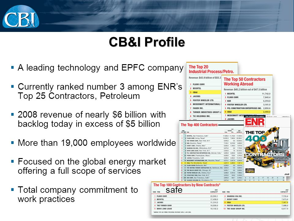 CB&I Profile A leading technology and EPFC company Currently ranked number 3 among ENRs Top 25 Contractors, Petroleum 2008 revenue of nearly $6 billion with backlog today in excess of $5 billion More than 19,000 employees worldwide Focused on the global energy market offering a full scope of services Total company commitment to safe work practices