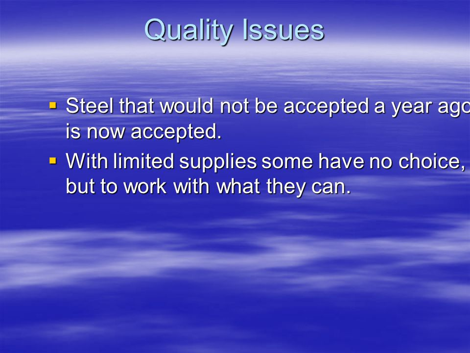 Quality Issues Steel that would not be accepted a year ago is now accepted.