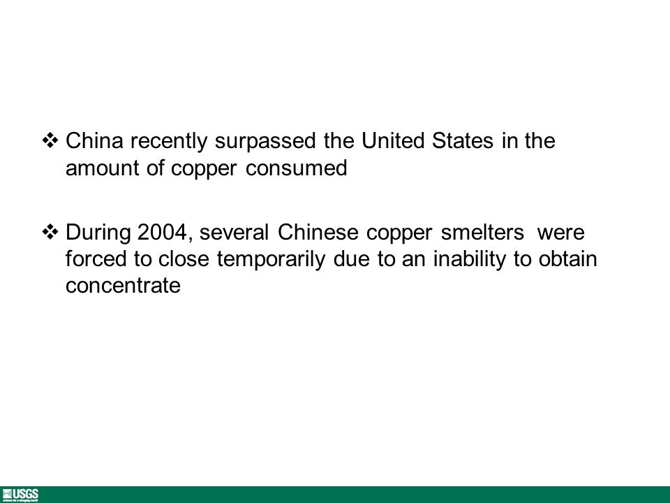 China recently surpassed the United States in the amount of copper consumed During 2004, several Chinese copper smelters were forced to close temporarily due to an inability to obtain concentrate