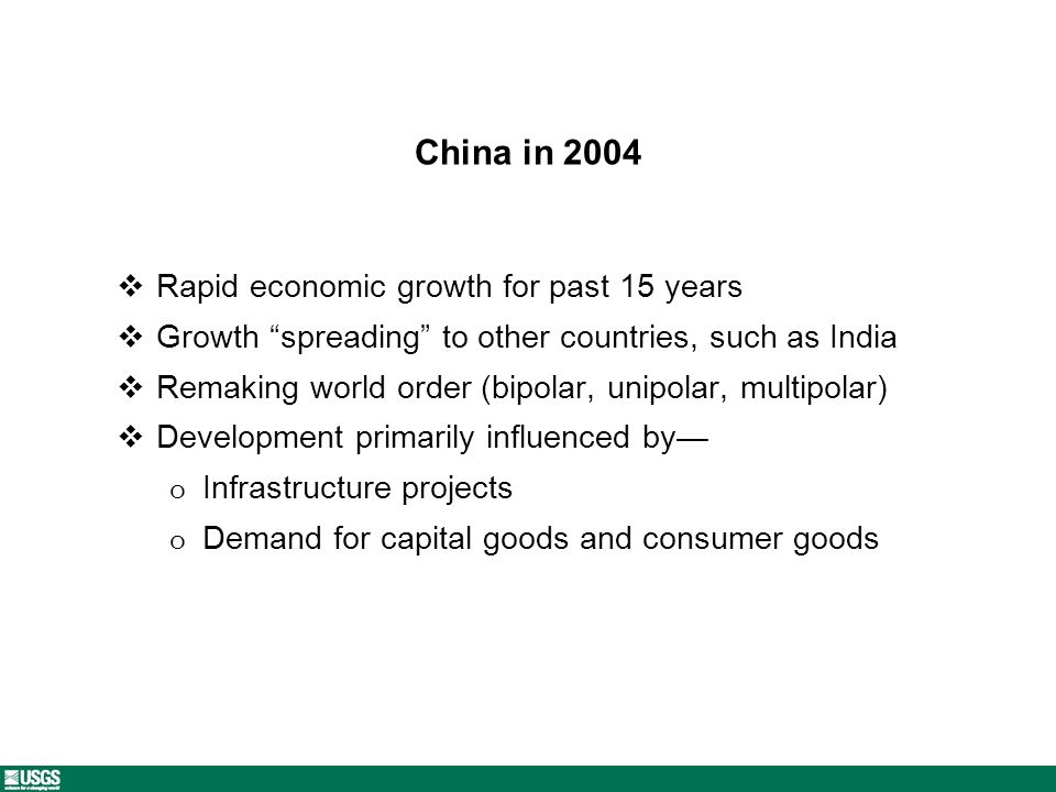 China in 2004 Rapid economic growth for past 15 years Growth spreading to other countries, such as India Remaking world order (bipolar, unipolar, multipolar) Development primarily influenced by o Infrastructure projects o Demand for capital goods and consumer goods
