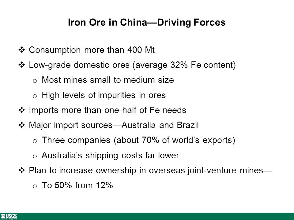 Iron Ore in ChinaDriving Forces Consumption more than 400 Mt Low-grade domestic ores (average 32% Fe content) o Most mines small to medium size o High levels of impurities in ores Imports more than one-half of Fe needs Major import sourcesAustralia and Brazil o Three companies (about 70% of worlds exports) o Australias shipping costs far lower Plan to increase ownership in overseas joint-venture mines o To 50% from 12%