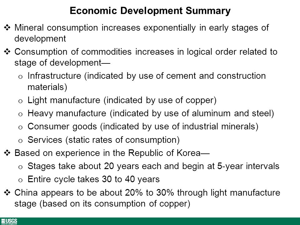 Economic Development Summary Mineral consumption increases exponentially in early stages of development Consumption of commodities increases in logical order related to stage of development o Infrastructure (indicated by use of cement and construction materials) o Light manufacture (indicated by use of copper) o Heavy manufacture (indicated by use of aluminum and steel) o Consumer goods (indicated by use of industrial minerals) o Services (static rates of consumption) Based on experience in the Republic of Korea o Stages take about 20 years each and begin at 5-year intervals o Entire cycle takes 30 to 40 years China appears to be about 20% to 30% through light manufacture stage (based on its consumption of copper)