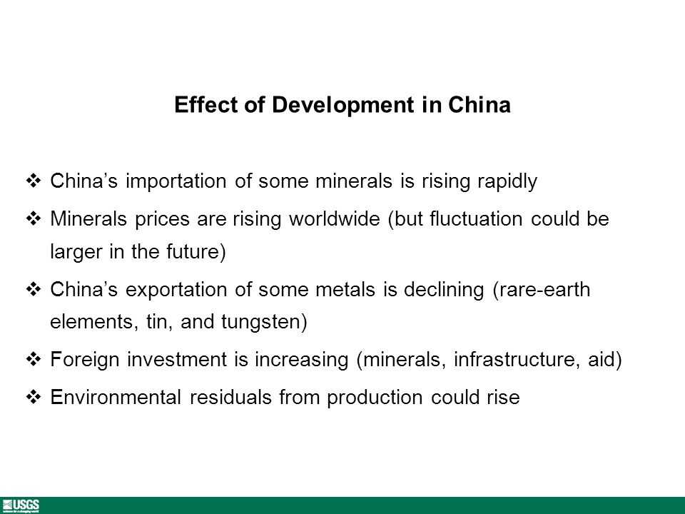Effect of Development in China Chinas importation of some minerals is rising rapidly Minerals prices are rising worldwide (but fluctuation could be larger in the future) Chinas exportation of some metals is declining (rare-earth elements, tin, and tungsten) Foreign investment is increasing (minerals, infrastructure, aid) Environmental residuals from production could rise