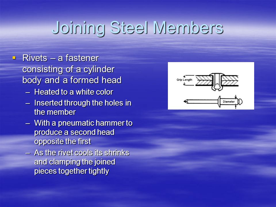 Joining Steel Members Rivets – a fastener consisting of a cylinder body and a formed head Rivets – a fastener consisting of a cylinder body and a formed head –Heated to a white color –Inserted through the holes in the member –With a pneumatic hammer to produce a second head opposite the first –As the rivet cools its shrinks and clamping the joined pieces together tightly