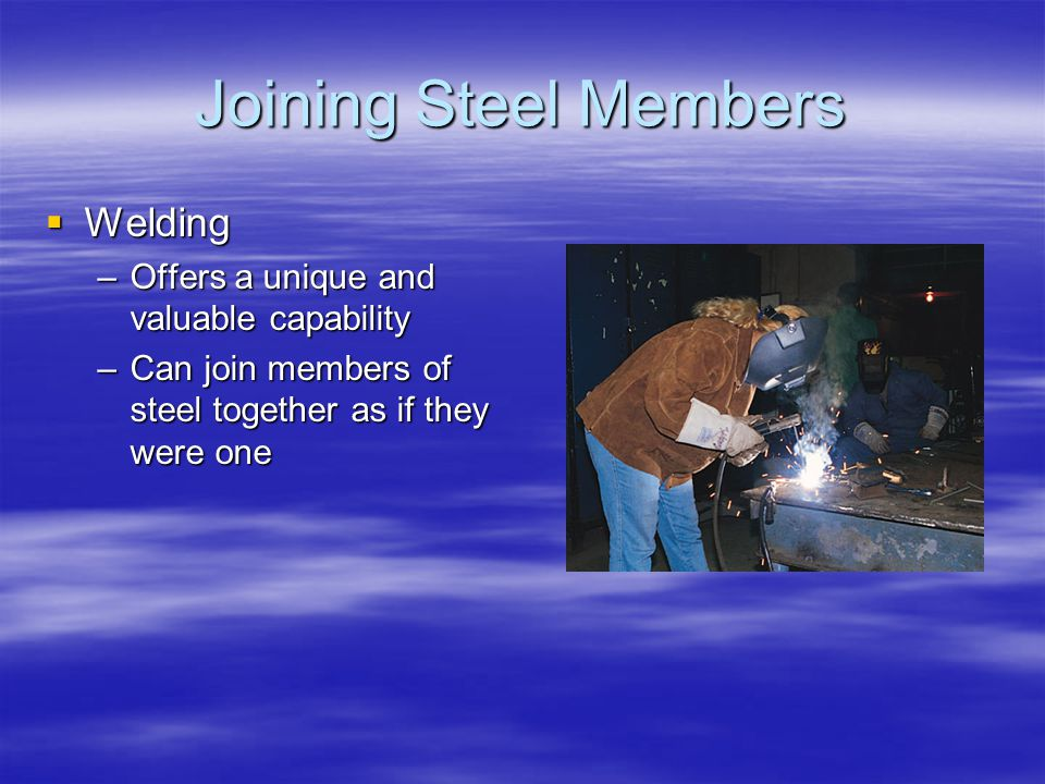 Joining Steel Members Welding Welding –Offers a unique and valuable capability –Can join members of steel together as if they were one