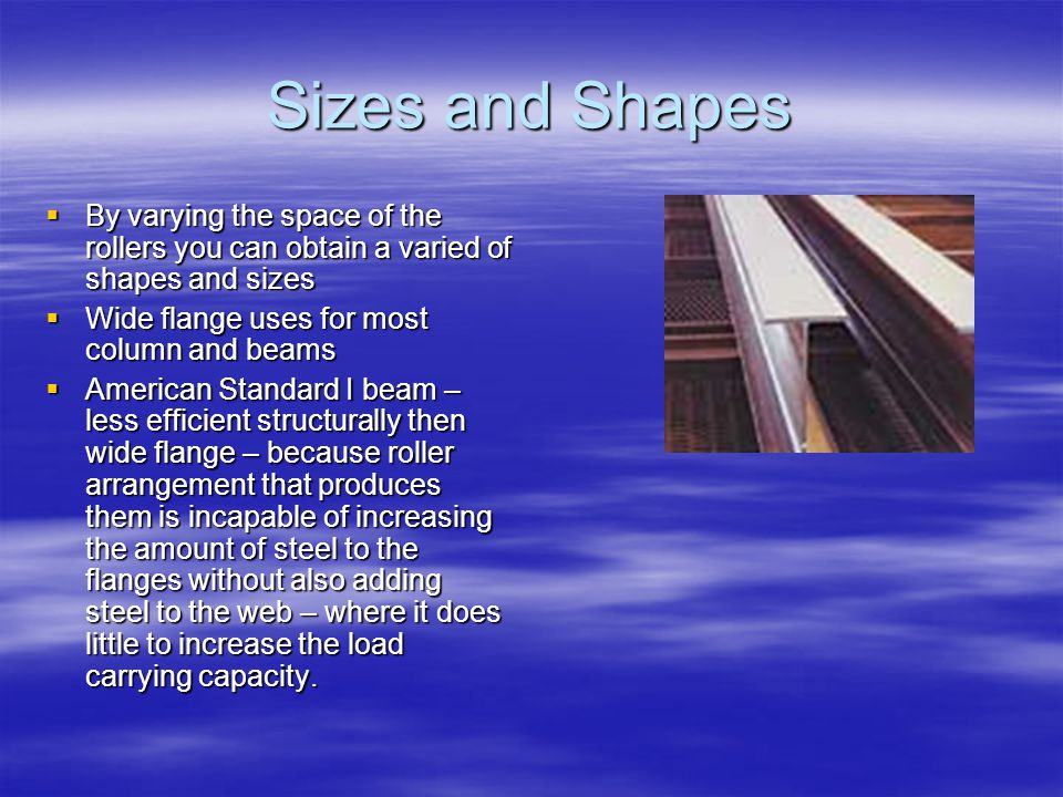 Sizes and Shapes By varying the space of the rollers you can obtain a varied of shapes and sizes By varying the space of the rollers you can obtain a varied of shapes and sizes Wide flange uses for most column and beams Wide flange uses for most column and beams American Standard I beam – less efficient structurally then wide flange – because roller arrangement that produces them is incapable of increasing the amount of steel to the flanges without also adding steel to the web – where it does little to increase the load carrying capacity.