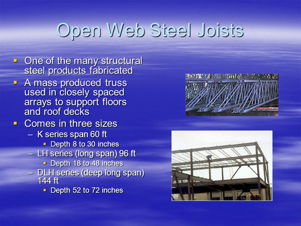 Open Web Steel Joists One of the many structural steel products fabricated One of the many structural steel products fabricated A mass produced truss used in closely spaced arrays to support floors and roof decks A mass produced truss used in closely spaced arrays to support floors and roof decks Comes in three sizes Comes in three sizes –K series span 60 ft Depth 8 to 30 inches Depth 8 to 30 inches –LH series (long span) 96 ft Depth 18 to 48 inches Depth 18 to 48 inches –DLH series (deep long span) 144 ft Depth 52 to 72 inches Depth 52 to 72 inches