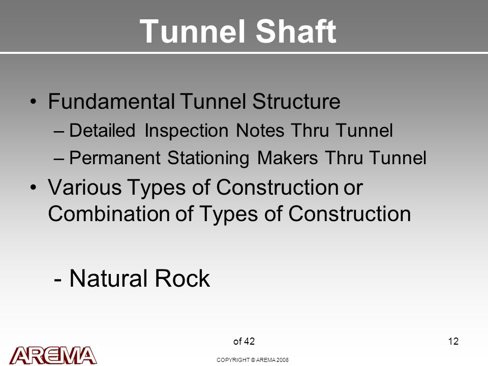 COPYRIGHT © AREMA 2008 of 4212 Tunnel Shaft Fundamental Tunnel Structure –Detailed Inspection Notes Thru Tunnel –Permanent Stationing Makers Thru Tunnel Various Types of Construction or Combination of Types of Construction -Natural Rock
