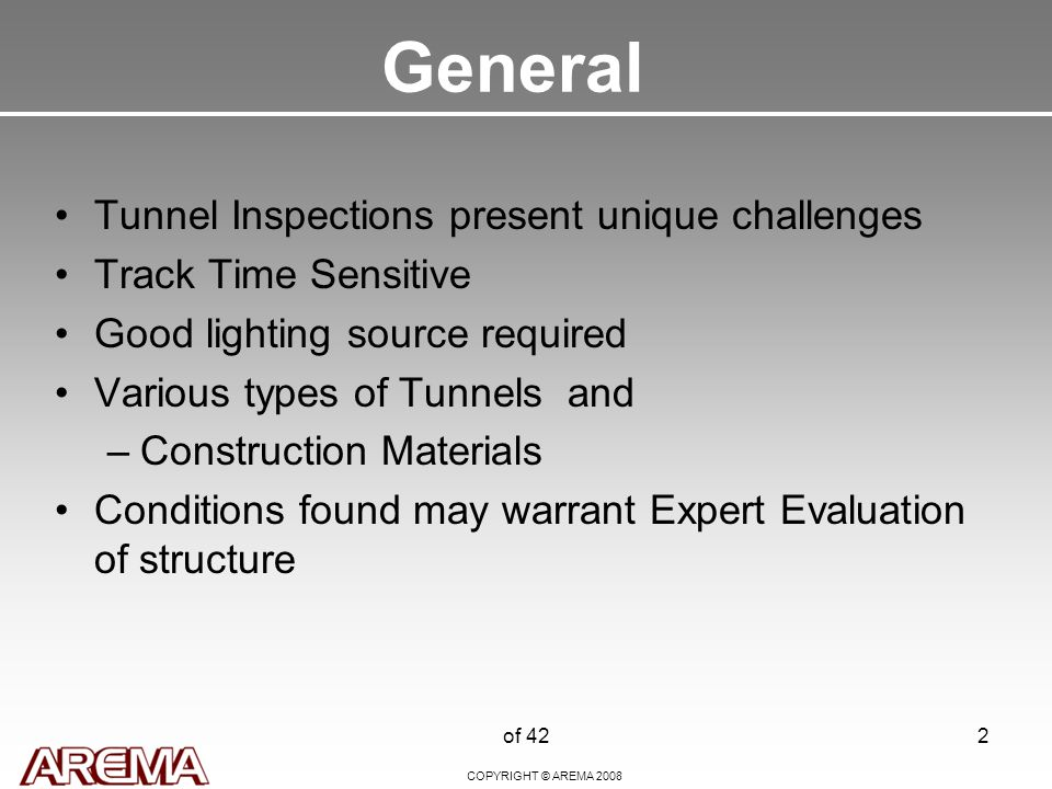 COPYRIGHT © AREMA 2008 of 422 General Tunnel Inspections present unique challenges Track Time Sensitive Good lighting source required Various types of Tunnels and –Construction Materials Conditions found may warrant Expert Evaluation of structure