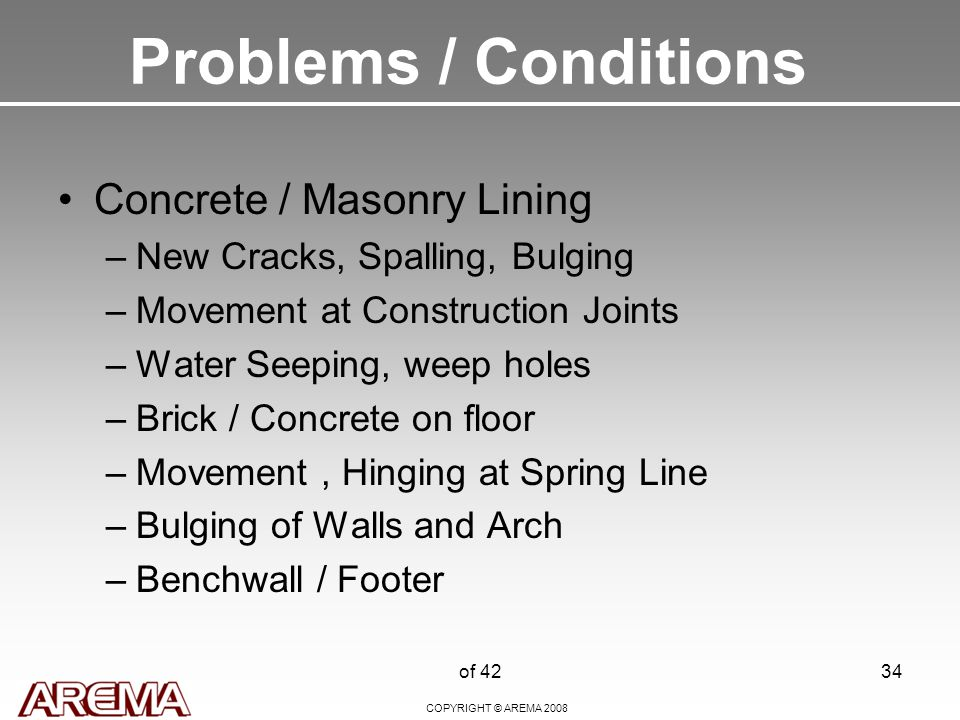 COPYRIGHT © AREMA 2008 of 4234 Problems / Conditions Concrete / Masonry Lining –New Cracks, Spalling, Bulging –Movement at Construction Joints –Water Seeping, weep holes –Brick / Concrete on floor –Movement, Hinging at Spring Line –Bulging of Walls and Arch –Benchwall / Footer