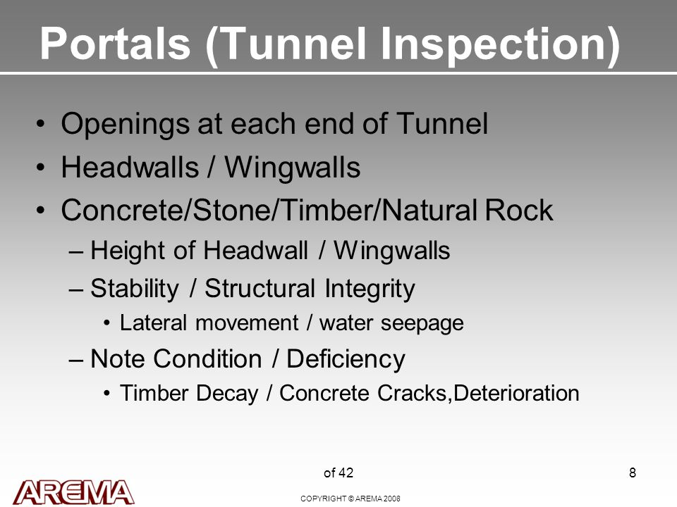 COPYRIGHT © AREMA 2008 of 428 Portals (Tunnel Inspection) Openings at each end of Tunnel Headwalls / Wingwalls Concrete/Stone/Timber/Natural Rock –Height of Headwall / Wingwalls –Stability / Structural Integrity Lateral movement / water seepage –Note Condition / Deficiency Timber Decay / Concrete Cracks,Deterioration